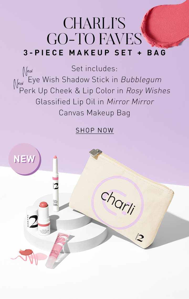 NEW CHARLI'S GO-TO FAVES 3-PIECE MAKEUP SET + BAG Set includes: NEW Eye Wish Shadow Stick in Bubblegum NEW Perk Up Cheek & Lip Color in Rosy Wishes Glassified Lip Oil in Mirror Mirror Canvas Makeup Bag SHOP NOW