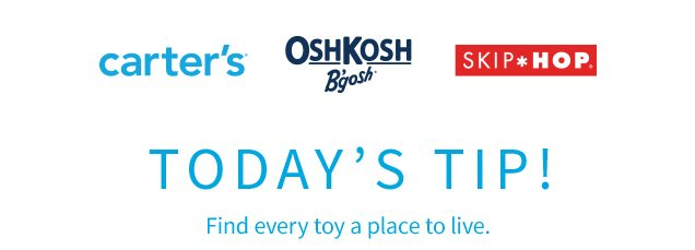 carter's® | OshKosh B'gosh® | SKIP*HOP® | TODAY'S TIP! | Find every toy a place to live.