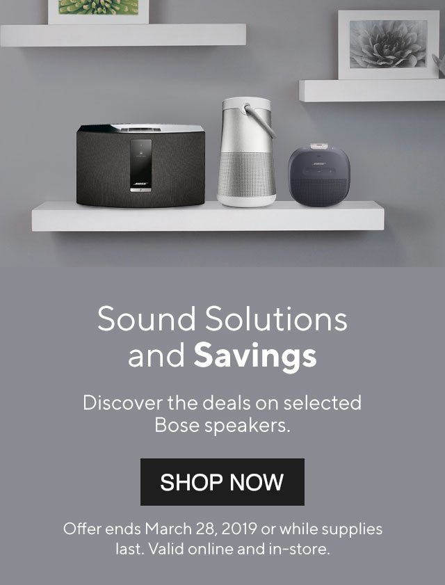 Sound Solutions and Savings. Discover the deals on selected Bose speakers. - SHOP NOW | Offer ends March 28, 2019 or while supplies last. Valid online and in-store.