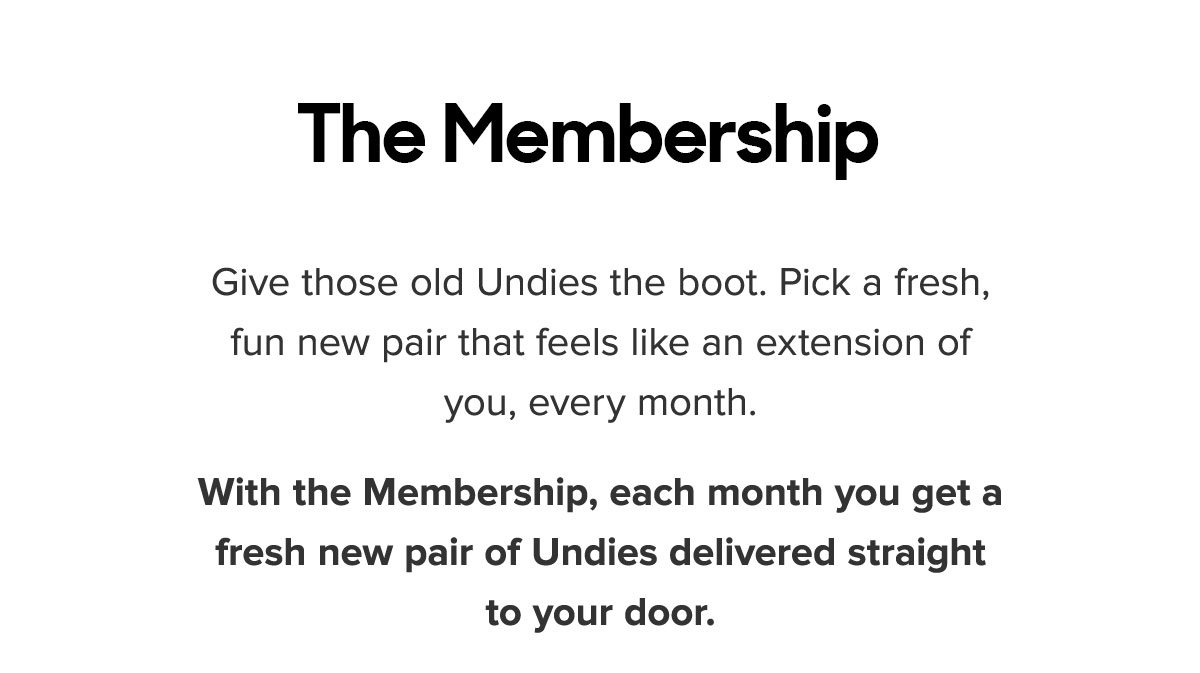 Give those old Undies the boot. Pick a fresh, fun new pair that feels like an extension of you, every month. With the Membership, each month you get a fresh new pair of Undies delivered straight to your door.