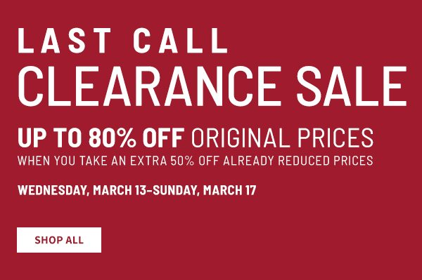 Last Call Clearance Sale Up to 80% off original prices when you take an extra 50% off already reduced prices