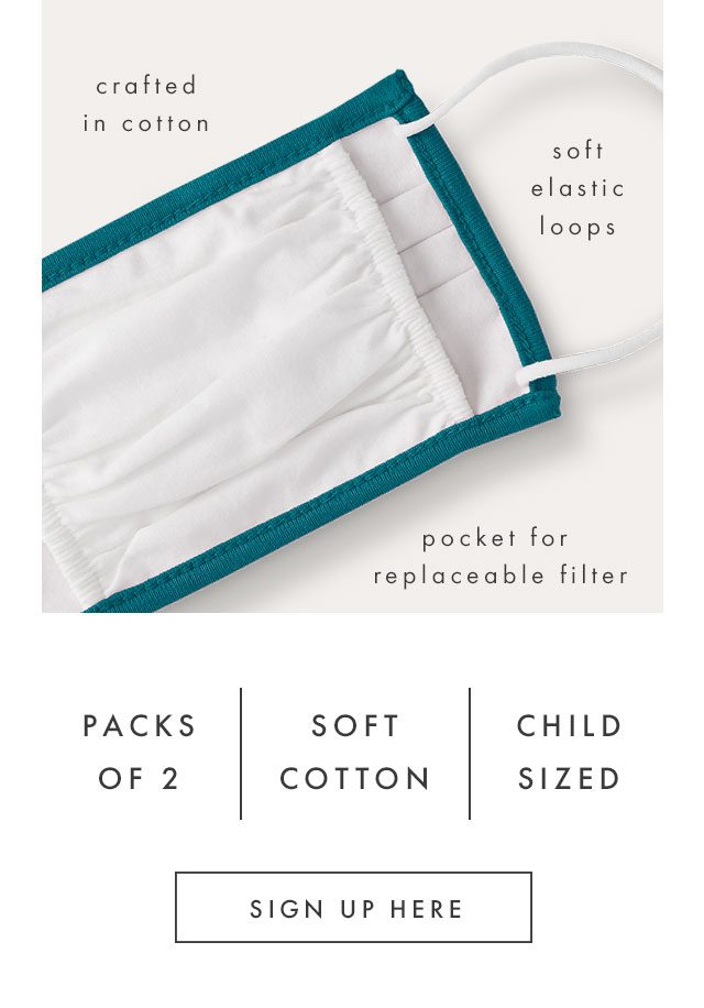Crafted in cotton, soft elastic, and a pocket for replaceable filter. Sold in packs of two and child sized, sign up here!