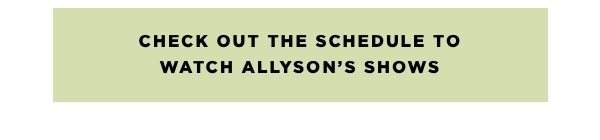 Check out the schedule to watch Allyson's shows.
