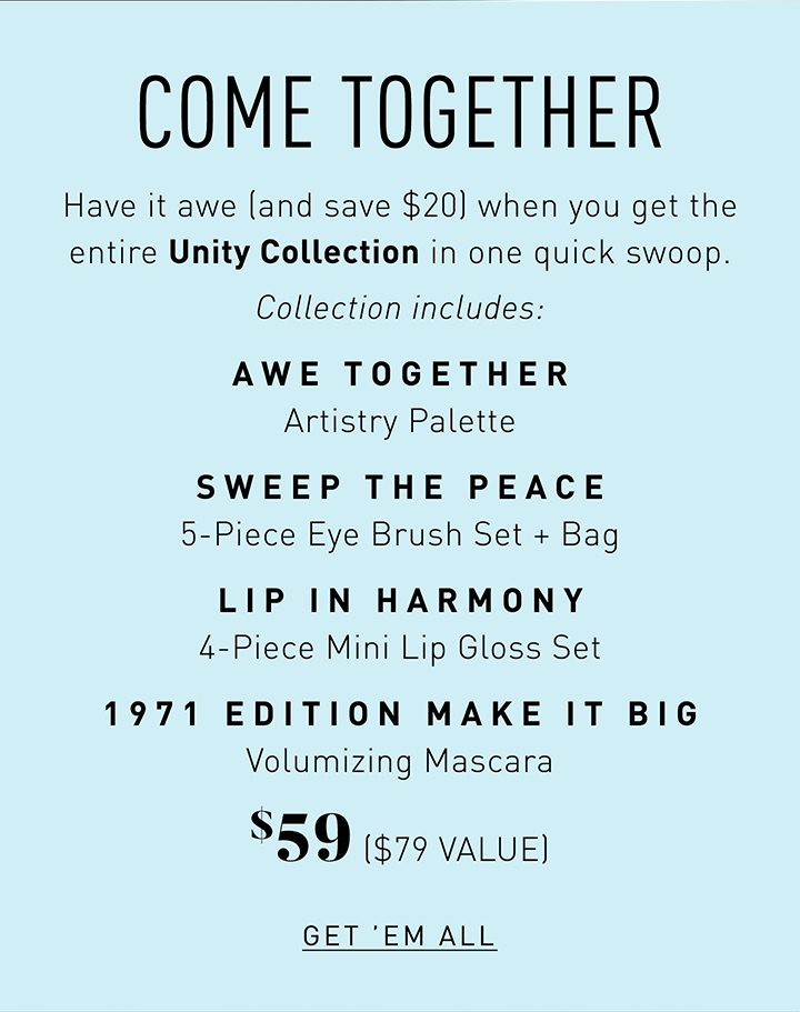COME TOGETHER Have it awe (and save $20) when you get the entire Unity Collection in one quick swoop. Collection includes: AWE TOGETHER ARTISTRY PALETTE SWEEP THE PEACE 5-PIECE EYE BRUSH SET + BAG LIP IN HARMONY 4-PIECE MINI LIP GLOSS SET 1971 EDITION MAKE IT BIG VOLUMIZING MASCARA $59 ($79 VALUE) GET 'EM ALL