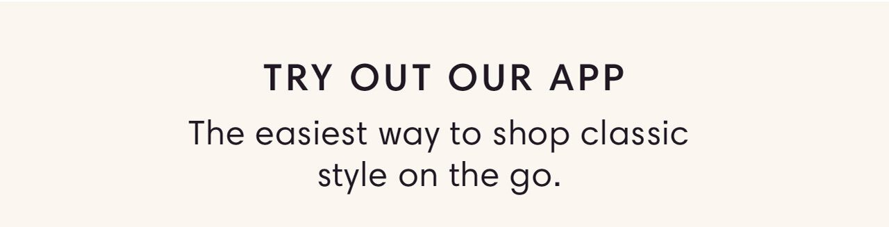 TRY OUT OUR APP - The easiest way to shop classic style on the go.