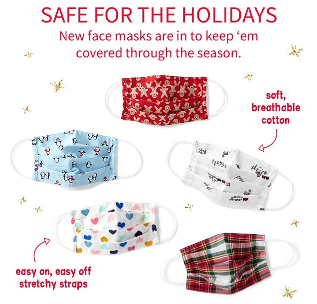SAFE FOR THE HOLIDAYS | New face masks are in to keep 'em covered through the season. | soft, breathable cotton | easy on, easy off stretchy straps