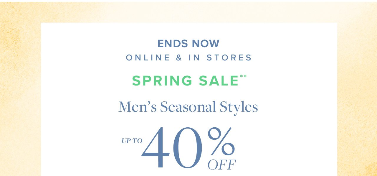 Ends Now Online and In Stores Spring Sale Men's Seasonal Styles Up To 40% Off