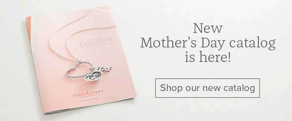 New Mother's Day catalog is here! Shop our new catalog