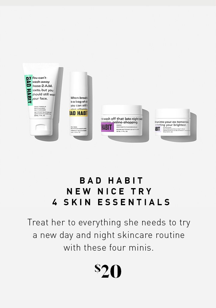 BAD HABIT NEW NICE TRY 4 SKIN ESSENTIALS Treat her to everything she needs to try a new day and night skincare routine with these four minis. $20