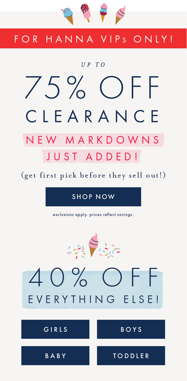For hanna VIPs only! Up to seventy-five percent off clearance. New markdowns just added! Get first pick before they sell out, shop now. Forty percent off everything else for girls, boys, baby. and toddler!