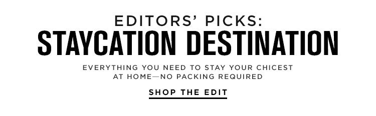 Editors' Picks: Staycation Destination: Everything you need to stay your chicest at home—no packing required - Shop the Edit