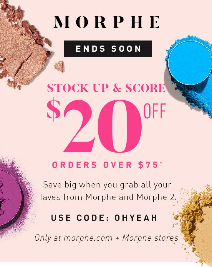 MORPHE ENDS SOON STOCK UP & SCORE $20 OFF Orders over $75 Save big when you grab all your faves from Morphe and Morphe 2. USE CODE: OHYEAH Only at morphe.com + Morphe stores START SAVING