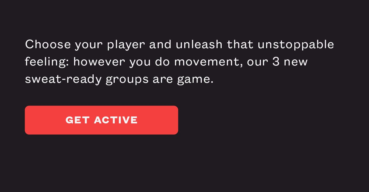 Choose your player and unleash that unstoppable feeling: however you do movement, our 3 new sweat-ready groups are game.