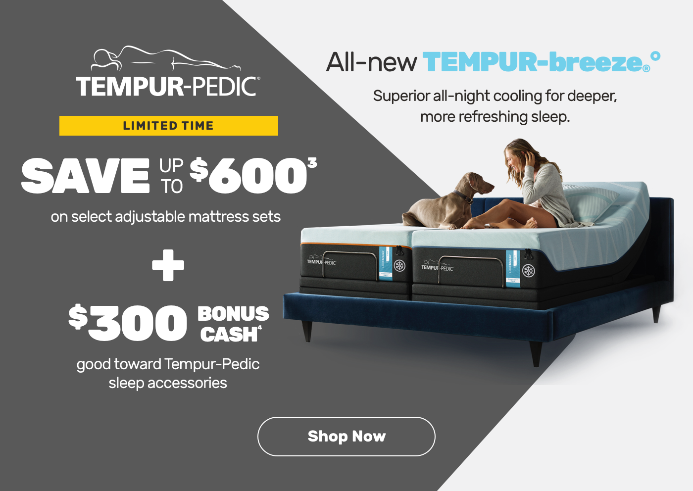 Limited Time. Save up to $600 on select adjustable mattress sets plus $300 bonus cash good towards Temper-Pedic sleep accessories. Shop Now.