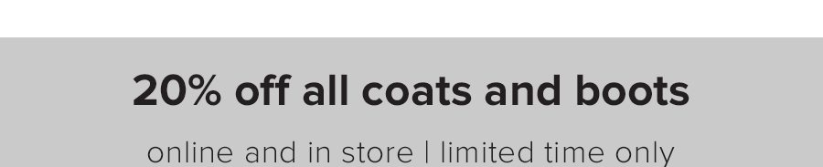 20% Off All Coats and Boots Online and In Store Limited Time Only