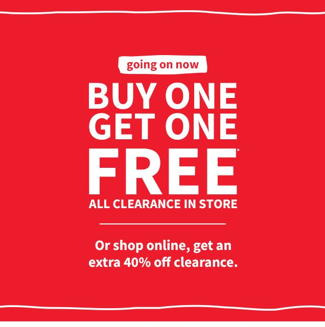 going on now | BUY ONE GET ONE FREE* | ALL CLEARANCE IN STORE | Or shop online, get an extra 40% off clearance.