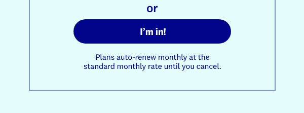 or | I'm in! | Plans auto-renew monthly at the standard monthly rate until you cancel.