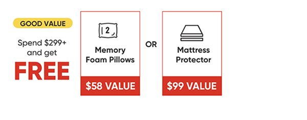 Good Value - Spend $299+ and get FREE memory foam pillows OR Mattress Protector.