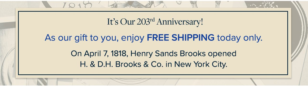 It's Our 203rd Anniversary! As our gift to you, enjoy Free Shipping today only. On April 7, 1818, Henry Sands Brooks opened H.& D.H. Brooks & Co. in New York City.