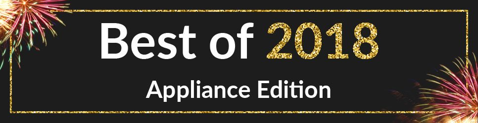 Best of 2018 - Appliance Edition