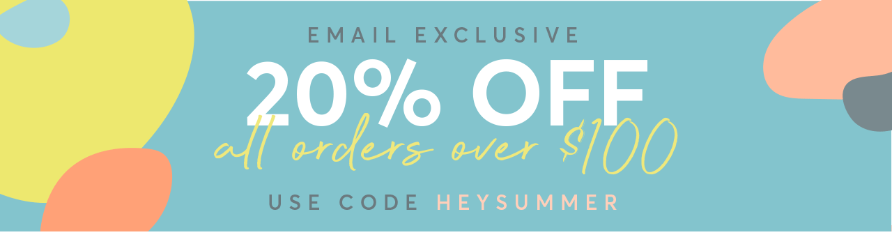 EMAIL EXCLUSIVE: 20% off all orders $100+ with code HEYSUMMER