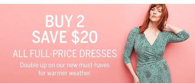 BUY 2 SAVE $20 ALL FULL-PRICE DRESSES. Double up on our new must-haves for warmers weather.