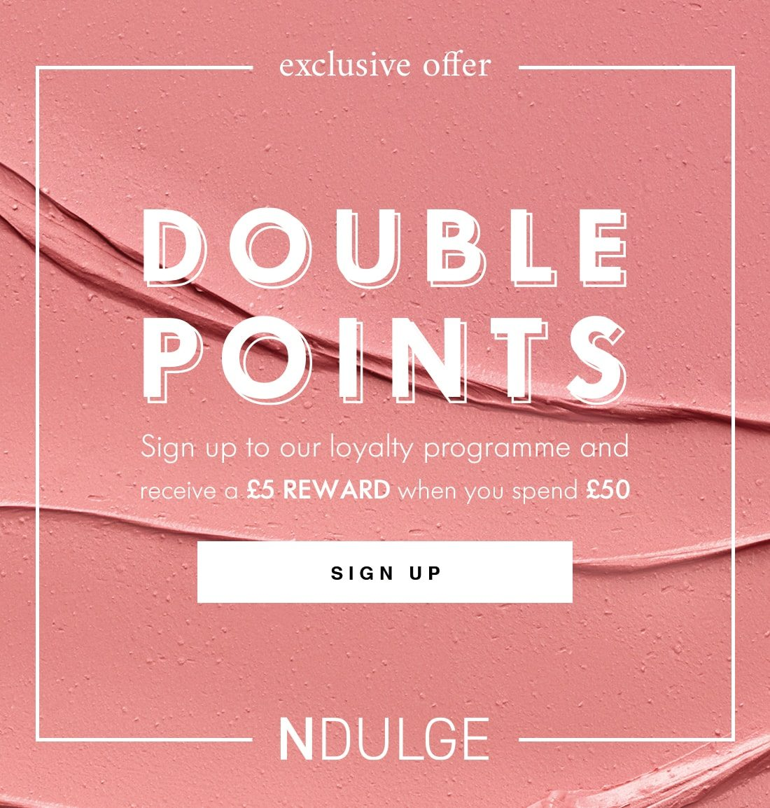 exclusive offer DOUBLE POINTS Sign up to our loyalty programme and receive a £5 REWARD when you spend £50 SIGN UP NDULGE