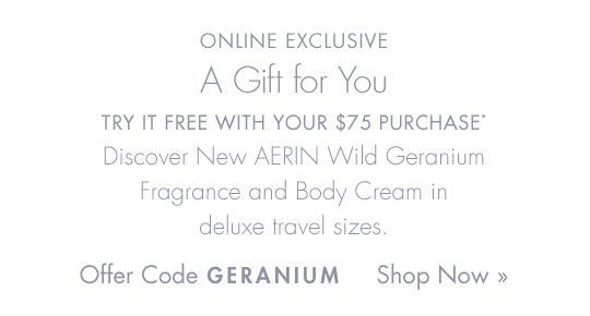 ONLINE EXCLUSIVE | A Gift for You. Use offer code GERANIUM. Shop Now