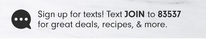 Sign up for texts! Text JOIN to 83537 for great deals, recipes & more.
