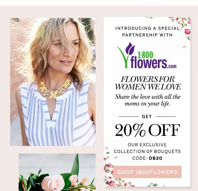 Introducing a special partnership with 1800-FLOWERS.com Flowers for women we love. Share the love with all the moms in your life. Get 20% Off our exclusive collection of bouquets CODE: DB20 SHOP 1800FLOWERS