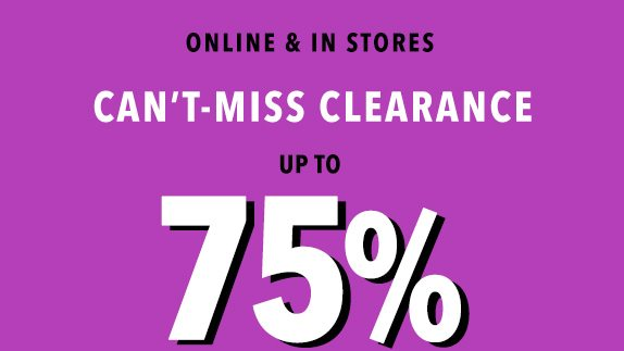 Online and in stores. Can't-miss clearance up to 75%