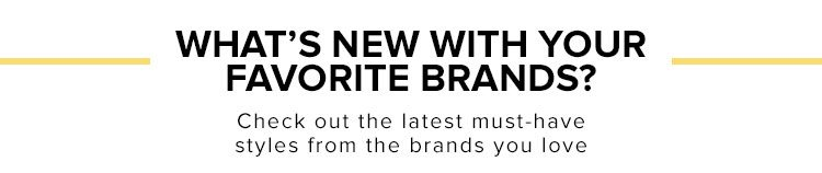 What's New with Your Favorite Brands? Check out the latest must-have styles from the brands you love. Shop Now.