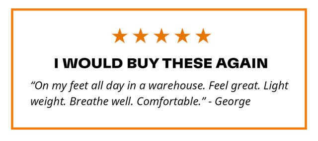 I Would Buy These Again. 'On my feet all day in a warehouse. Feel great. Light weight. Breathe well. Comfortable.' - George