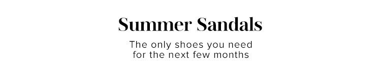 Summer Sandals. The only shoes you need for the next few months. Shop Now.