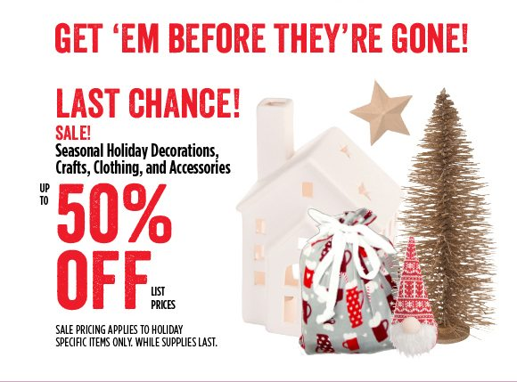 Get 'em before they're gone! Seasonal Holiday Decorations, Crafts, Clothing, and Accessories - up to 50% off list prices