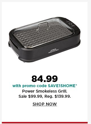 84.99 with promo code SAVE15HOME on power smokeless grill. sale 99.99. shop now.