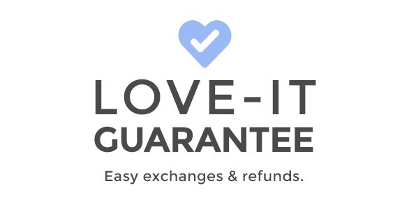 Love-It Guarantee Easy exchanges & refunds. Any time. Any reason.