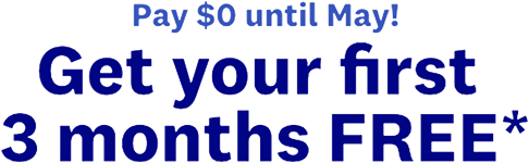 Pay $0 until May! Get your first 3 months FREE*