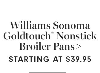 Williams Sonoma Goldtouch® Nonstick Broiler Pans - STARTING AT $39.95