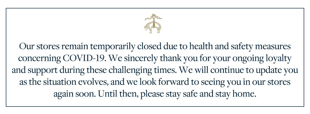 Our stores remain temporarily closed due to health and safety measures concerning COVID-19. We sincerely thank you for your ongoing loyalty and support during these challenging times. We will continue to update you as the situation evolves, and we look forward to seeing you in our stores again soon. Until then, please stay safe and stay home.
