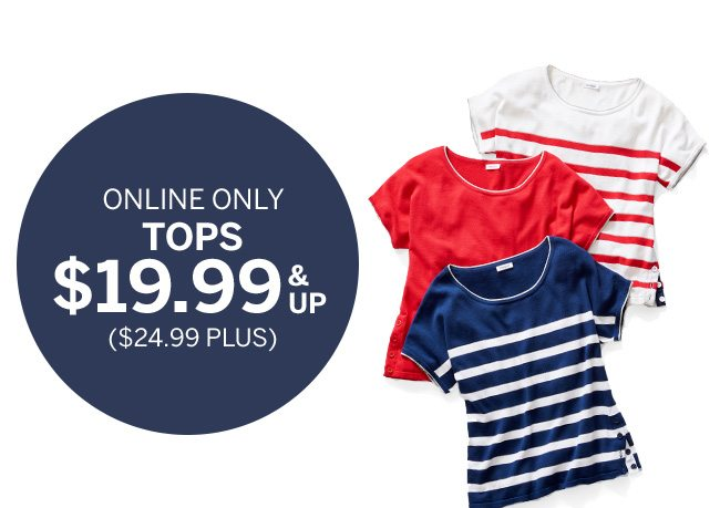 SUMMER KICK-OFF SALE. Hello, Long Weekend! DEALS STARTING AT $9.99. ONLINE ONLY TOPS $19.99 & UP. ($24.99 PLUS).