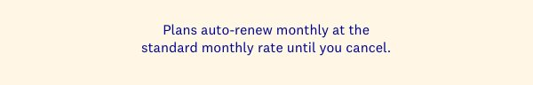 Plans auto-renew monthly at the standard monthly rate until you cancel.
