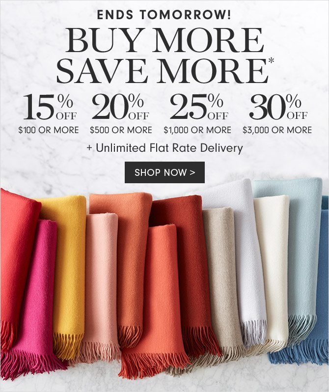ENDS TOMORROW! BUY MORE SAVE MORE* - 15% OFF $100 OR MORE - 20% OFF $500 OR MORE - 25% OFF $1,000 OR MORE - 30% OFF $3,000 OR MORE + UNLIMITED FLAT RATE DELIVERY - SHOP NOW