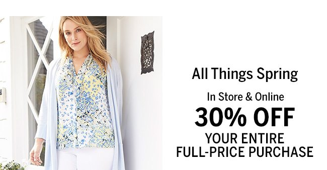 ALL THINGS SPRING IN STORE & ONLINE 30% OFF YOUR ENTIRE FULL_PRICE PURCHASE. In-Store: 5917, Online: NOW30.
