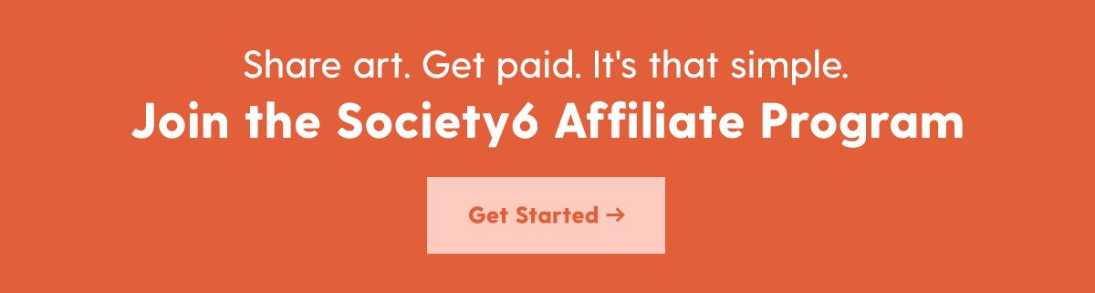 Share art. Get paid. It's that simple. Join the Society6 Affiliate Program. Get Started.