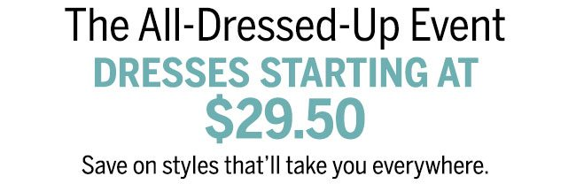 The All-Dressed Up Event Dresses Starting at $29.50 Save on styles that'll take you everywhere.