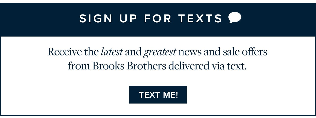 Sign Up For Texts Receive the latest and greatest news and sale offers from Brooks Brothers delivered via text. Text Me!