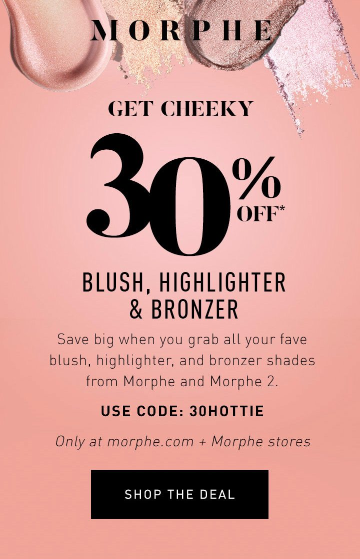 MORPHE LIMITED TIME ONLY GET CHEEKY 30% OFF* BLUSH, HIGHLIGHTER & BRONZER Save big when you grab all your fave blush, highlighter, and bronzer shades from Morphe and Morphe 2. USE CODE: 30HOTTIE Only at morphe.com + Morphe stores SHOP THE DEAL