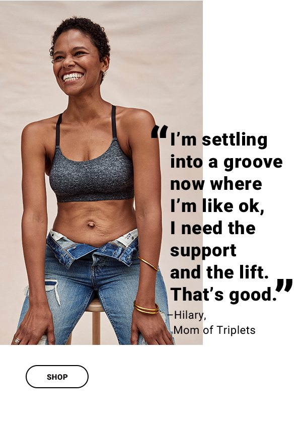 """""""I'm settling into a groove now where I'm like ok, I need the support and the lift. That's good."""" –Hilary, Mom of Triplets SHOP"""