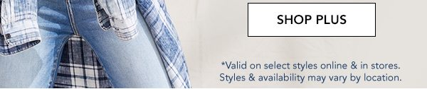 SHOP PLUS. *Valid on select styles online and in stores. Styles and availability may vary by location.